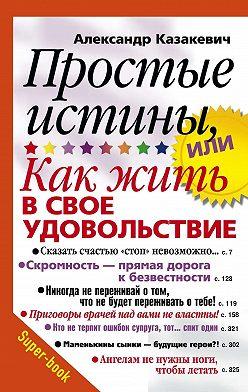 Александр Казакевич - Простые истины, или Как жить в свое удовольствие