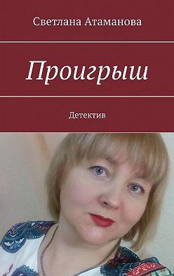 Светлана Атаманова - Проигрыш. Детектив