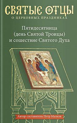 Неустановленный автор - Пятидесятница (день Святой Троицы) и сошествие Святого Духа. Антология святоотеческих проповедей