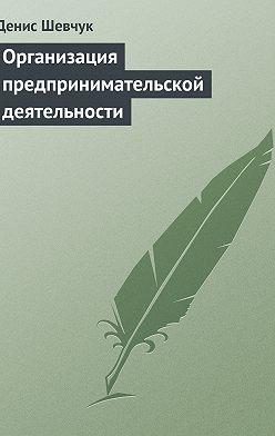 Денис Шевчук - Организация предпринимательской деятельности