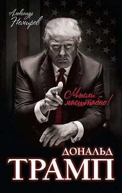 Александр Немиров - Дональд Трамп. Мысли масштабно