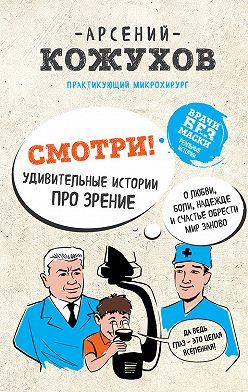 Арсений Кожухов - Смотри! Удивительные истории про зрение. О любви, боли, надежде и счастье обрести мир заново