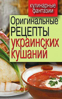 Неустановленный автор - Оригинальные рецепты украинских кушаний