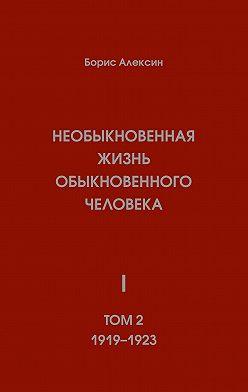 Борис Алексин - Необыкновенная жизнь обыкновенного человека. Книга 1. Том 2