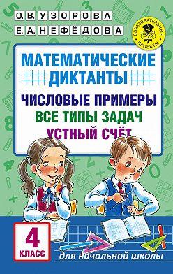 Ольга Узорова - Математические диктанты. Числовые примеры. Все типы задач. Устный счет. 4класс