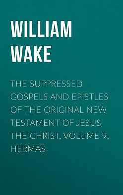 William Wake - The suppressed Gospels and Epistles of the original New Testament of Jesus the Christ, Volume 9, Hermas
