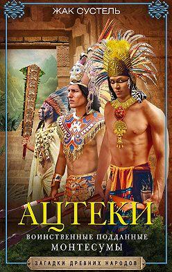 Жак Сустель - Ацтеки. Воинственные подданные Монтесумы