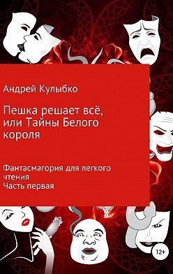 Андрей Кулыбко - Пешка решает всё, или Тайны Белого короля. Часть первая