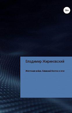 Владимир Жириновский - Жестокая война. Ближний Восток в огне