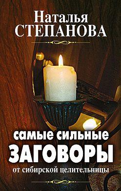 Наталья Степанова - Самые сильные заговоры от сибирской целительницы