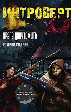 Родион Кудрин - Интроверт. Врага уничтожить