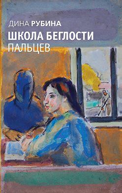 Дина Рубина - Школа беглости пальцев (сборник)