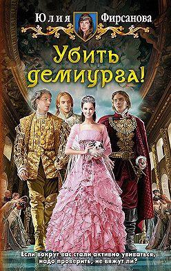 Юлия Фирсанова - Убить демиурга!