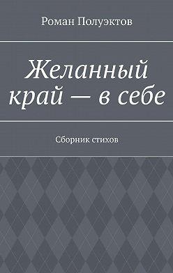 Роман Полуэктов - Желанный край– всебе. Сборник стихов