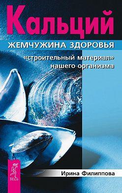 Ирина Филиппова - Кальций – жемчужина здоровья. «Строительный материал» нашего организма