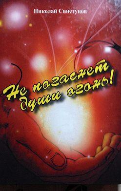 Николай Свистунов - Не погаснет души огонь!. Рассказы, пьеса, стихотворения