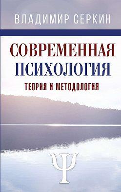 Владимир Серкин - Современная психология. Теория и методология. Том 1
