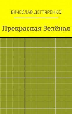 Вячеслав Дегтяренко - Прекрасная Зелёная