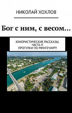 Николай Хохлов - Бог сним, свесом… Юмористические рассказы. Часть9. ПрогулкипоМингечауру