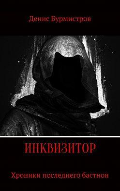 Денис Бурмистров - Инквизитор. Хроники последнего бастиона