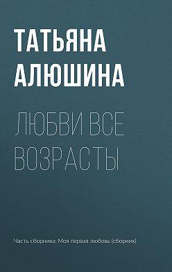 Татьяна Алюшина - Любви все возрасты