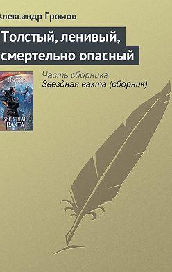 Александр Громов - Толстый, ленивый, смертельно опасный