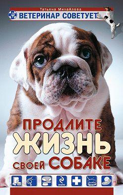 Татьяна Михайлова - Ветеринар советует. Продлите жизнь своей собаке