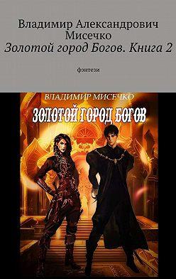 Владимир Мисечко - Золотой город Богов. Книга2. фэнтези