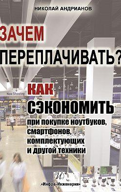 Николай Андрианов - Зачем переплачивать? Как сэкономить при покупке ноутбуков, смартфонов, комплектующих и другой техники