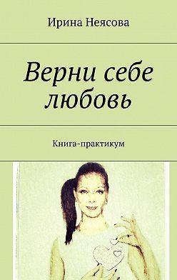 Ирина Неясова - Верни себе любовь. Книга-практикум