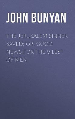 John Bunyan - The Jerusalem Sinner Saved; or, Good News for the Vilest of Men