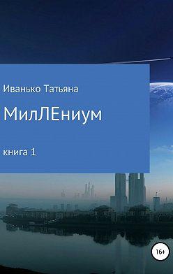 Татьяна Иванько - МилЛЕниум. (Повесть о настоящем.) Книга 1