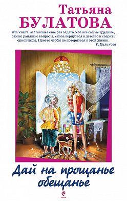 Татьяна Булатова - Дай на прощанье обещанье (сборник)