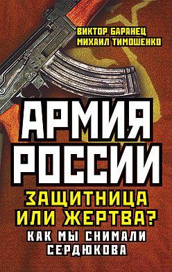 Виктор Баранец - Армия России. Защитница или жертва? Как мы снимали Сердюкова