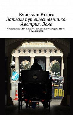 Вячеслав Въюга - Записки путешественника. Австрия. Вена