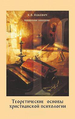 Константин Яцкевич - Теоретические основы христианской психологии. Учебно-методическое пособие