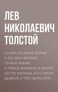 Лев Толстой - Сказка об Иване-дураке и его двух братьях: Семене-воине и Тарасе-брюхане, и немой сестре Маланье, и о старом дьяволе и трех чертенятах