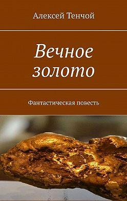 Алексей Тенчой - Вечное золото. Фантастическая повесть
