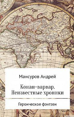 Андрей Мансуров - Конан-варвар. Неизвестные хроники