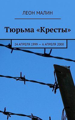 Леон Малин - Тюрьма «Кресты». 24апреля 1999–6 апреля2000