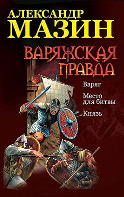 Александр Мазин - Варяжская правда: Варяг. Место для битвы. Князь