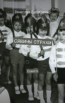 Вячеслав Дегтяренко - Сявины страхи. Повесть