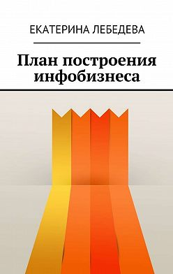 Екатерина Лебедева - План построения инфобизнеса