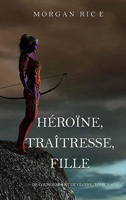 Морган Райс - Héroïne, Traîtresse, Fille