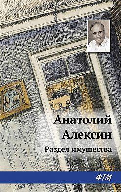 Анатолий Алексин - Раздел имущества