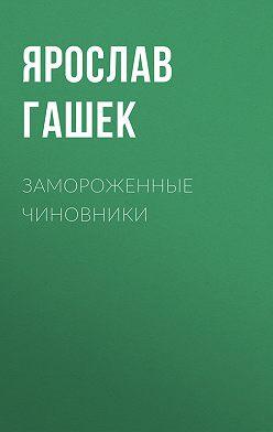 Ярослав Гашек - Замороженные чиновники