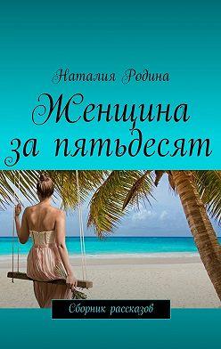Наталия Родина - Женщина запятьдесят. Сборник рассказов