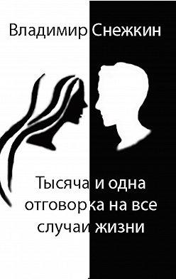 Владимир Снежкин - Тысяча и одна отговорка на все случаи жизни, или Как выйти сухим из воды