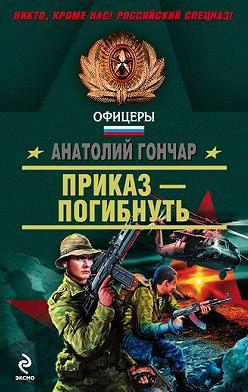 Анатолий Гончар - Приказ – погибнуть