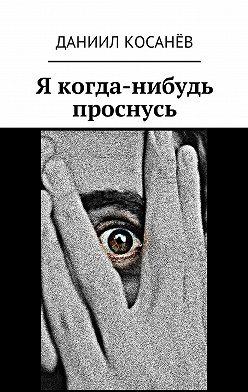 Даниил Косанёв - Я когда-нибудь проснусь